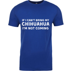 If I Can't Bring My Chihuahua I'm Not Coming - with White Lettering